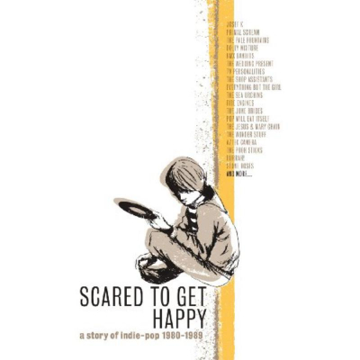 Scared To Get Happy: A Story Of Indie-Pop '80-'89